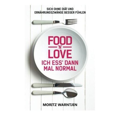 Food n Love Ich ess dann mal normal Sich ohne Diät und Ernährungszwänge besser fühlen von Moritz Warntjen
